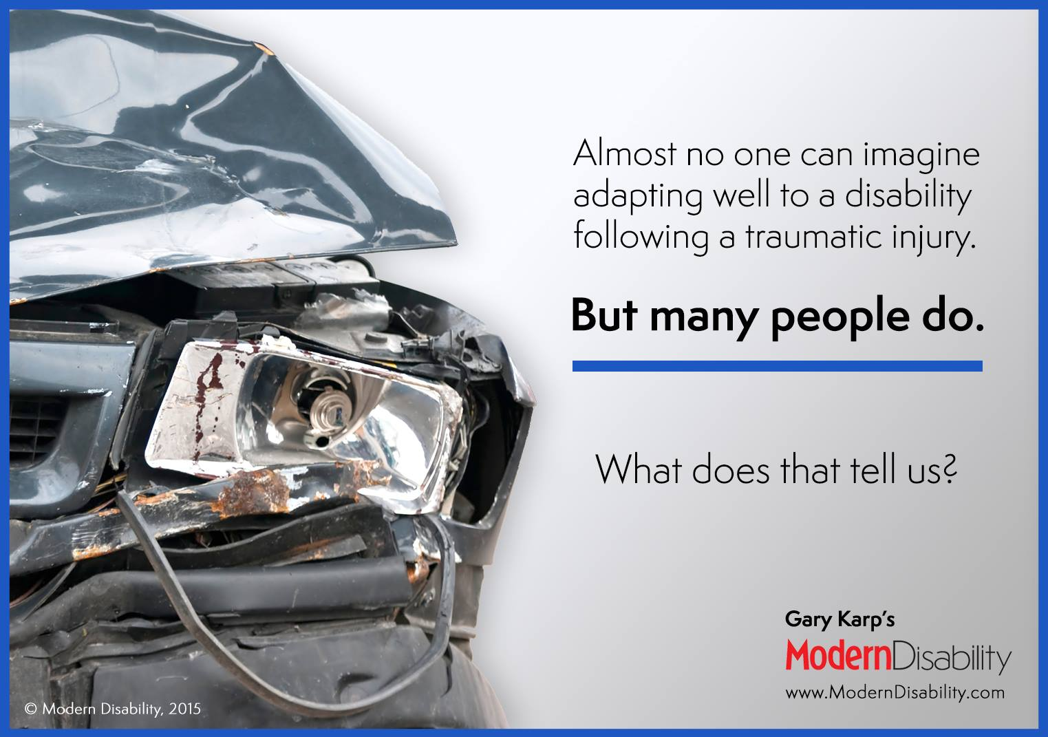 "Photo of the front end of a wrecked automobile. ""Almost no one can imagine adapting well to a disability following a traumatic injury. But many people do. What does that tell us?"