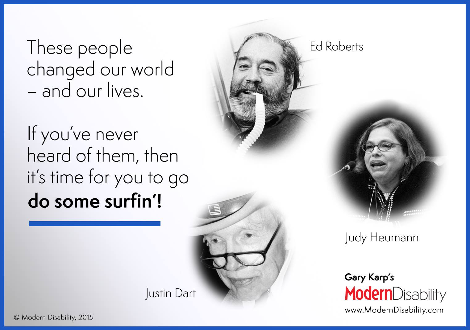 "Photos of Ed Roberts, Judy Heumann, and Justin Dart, and the text, ""These people changed our world — and our lives. If you've never heard of them, then it's time for you to go do some surfin'!"""