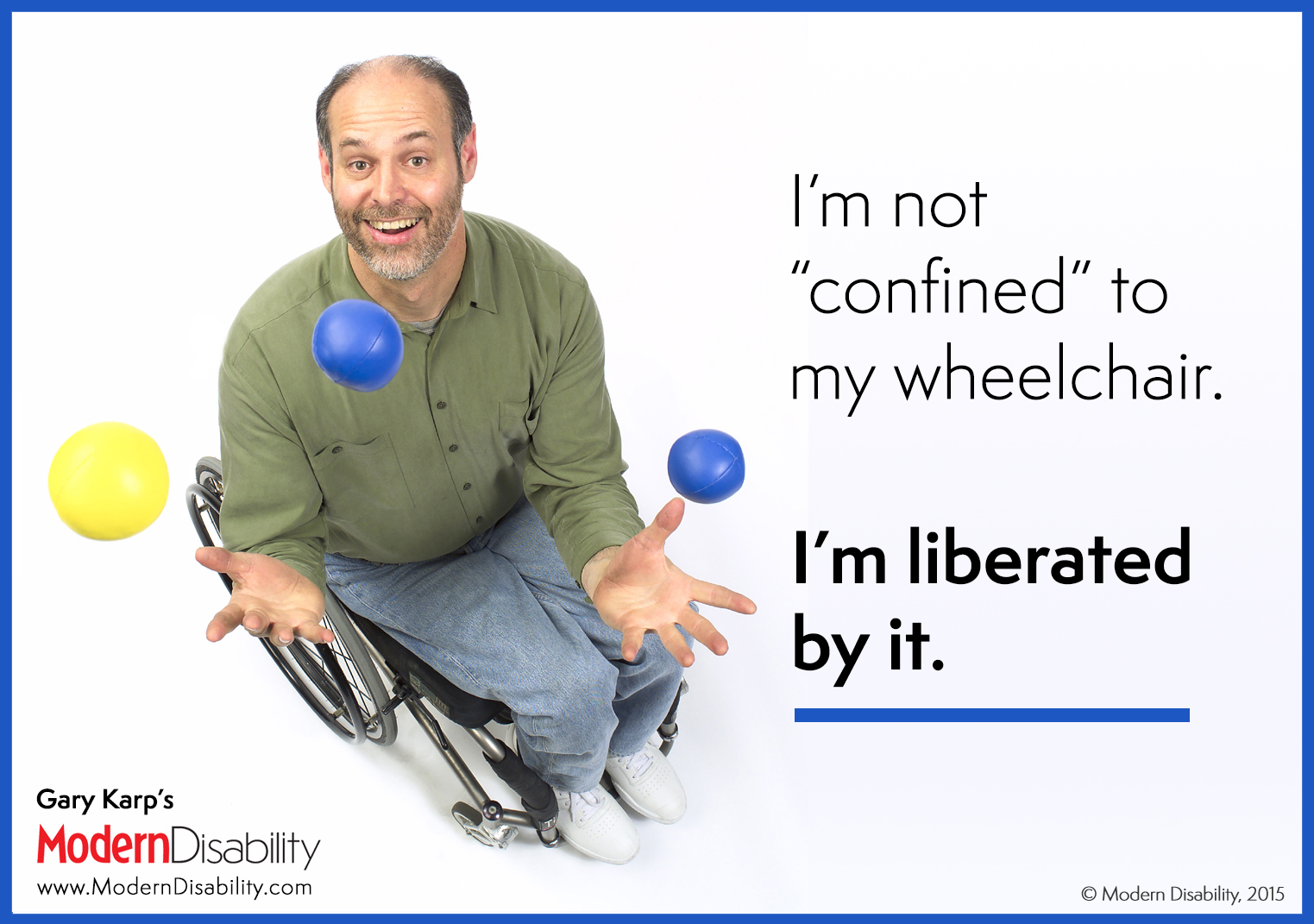 "Gary Karp juggling three balls from his wheelchair, saying, ""I'm not 'confined' to my wheelchair. I'm liberated by it!"""