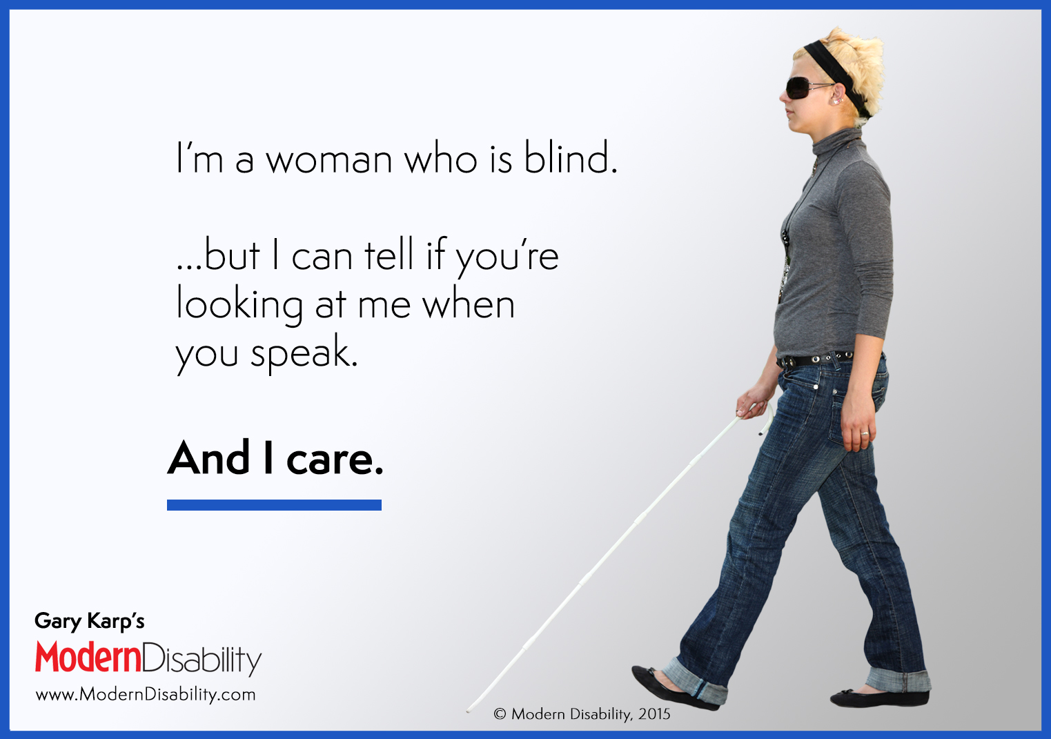 "A blind woman walking with a cane: ""I'm a blind woman, but I can tell if you're looking at me when you speak. And I care."""